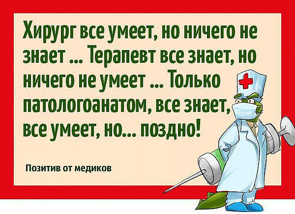 Хирург все умеет, но ничего не знает... Терапевт все знает, но ничего не умеет...  Только патологоанатом, все знает, все умеет, но... поздно!