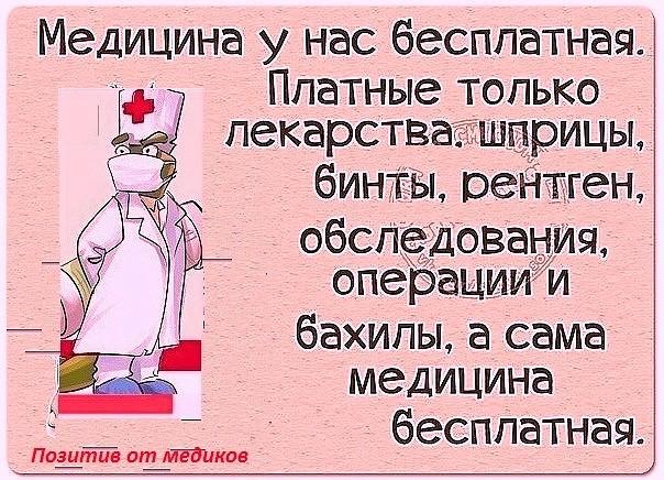 Медицина у нас бесплатная. Платные только: лекарства, шприцы, бинты, ренген, обследования, операции и бахилы, а сама медицина бесплатная.