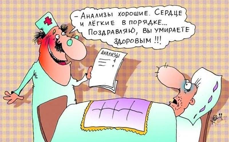 Анализы хорошие. Сердце и легкие в порядке... Поздравляю, вы умираете здоровым!!!
